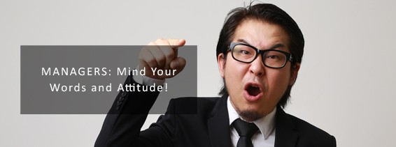 MANAGERS: Mind your words and attitude